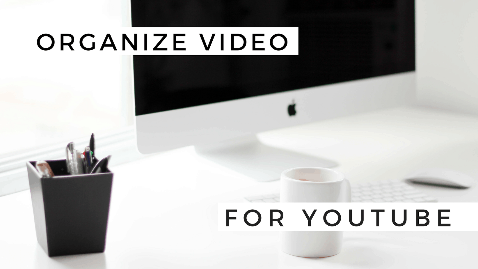 HOW TO ORGANIZE VIDEO FOR YOUTUBE