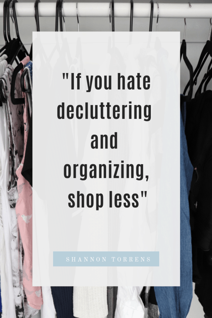 """""""if you hate decluttering and organizing, shop less"""""""