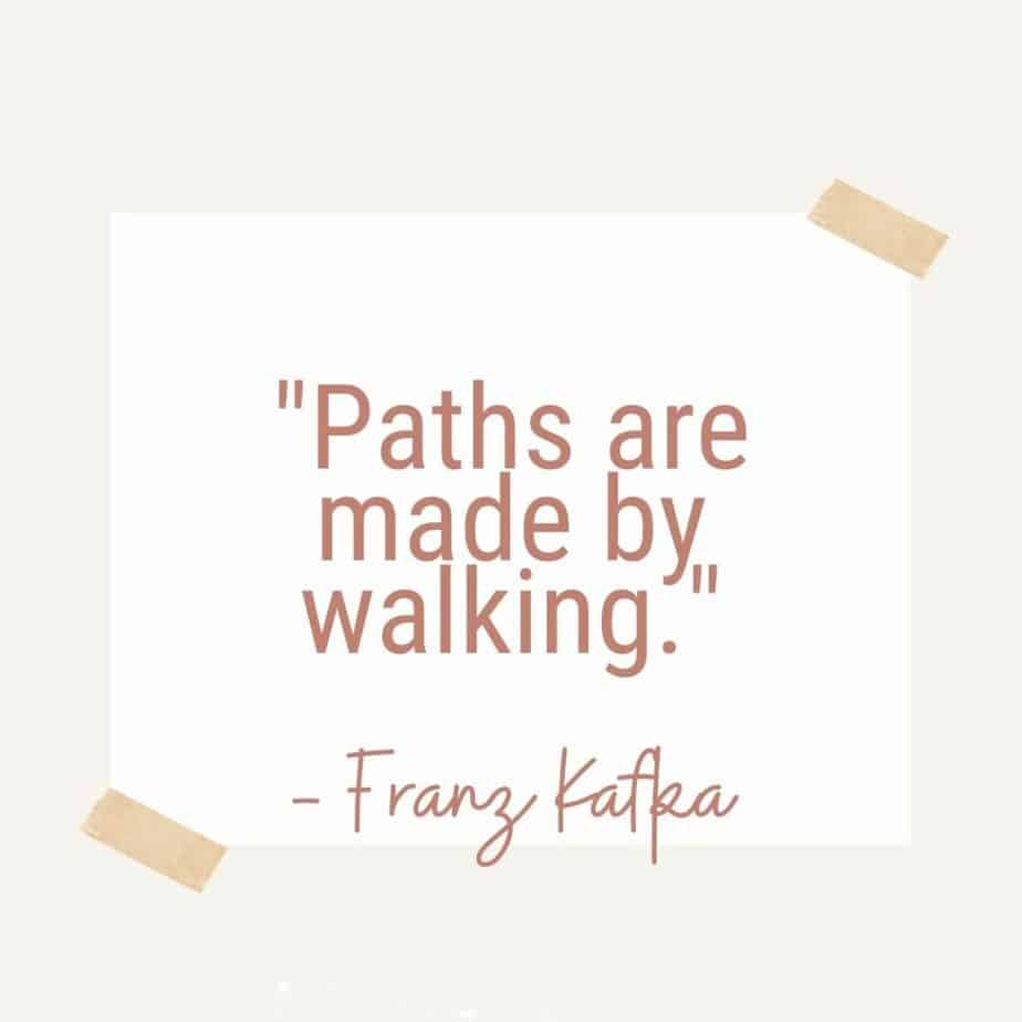 """""""Paths are made by walking.""""- Franz Kafka"""