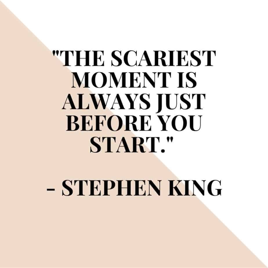 """""""The scariest moment is always just before you start."""" - Stephen King"""