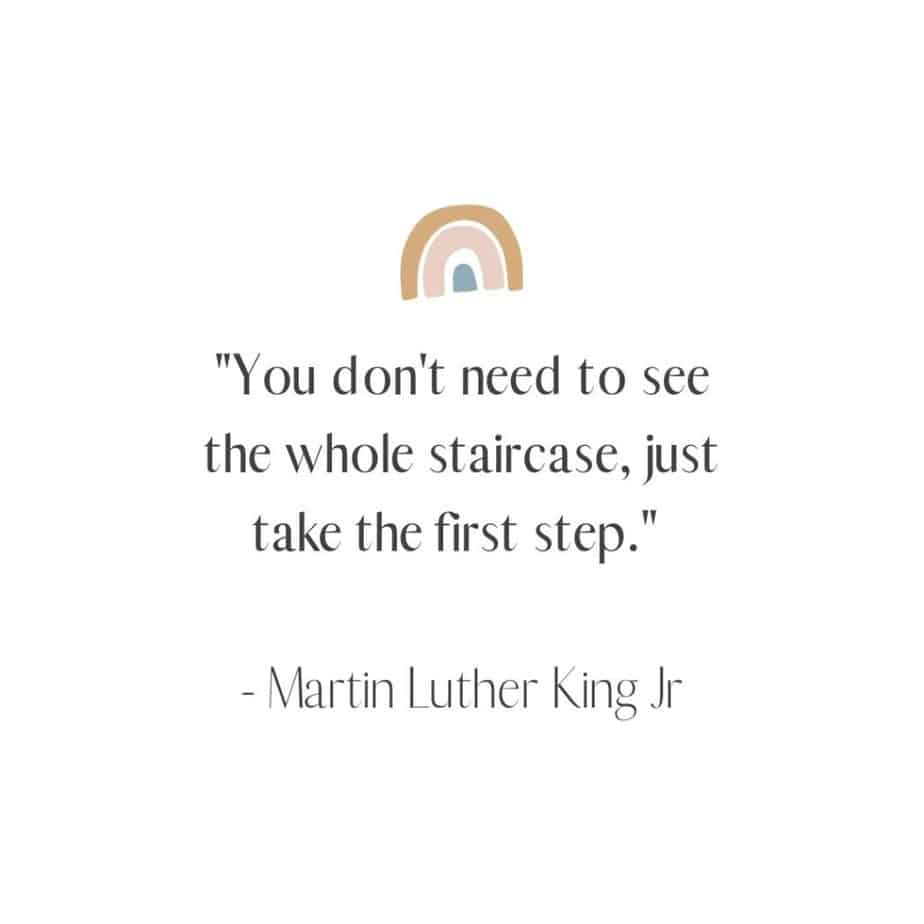 """""""You don't need to see the whole staircase, just take the first step."""" - Martin Luther King Jr"""