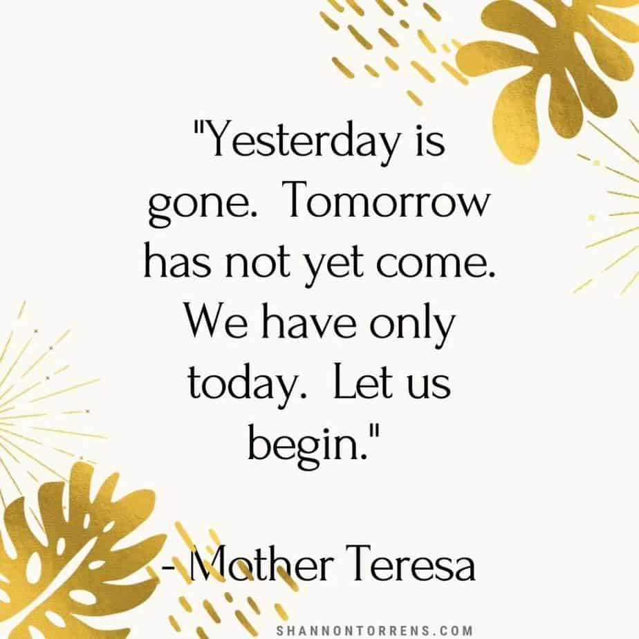 """""""Yesterday is gone. Tomorrow has not yet come. We have only today. Let us begin."""" - Mother Teresa"""