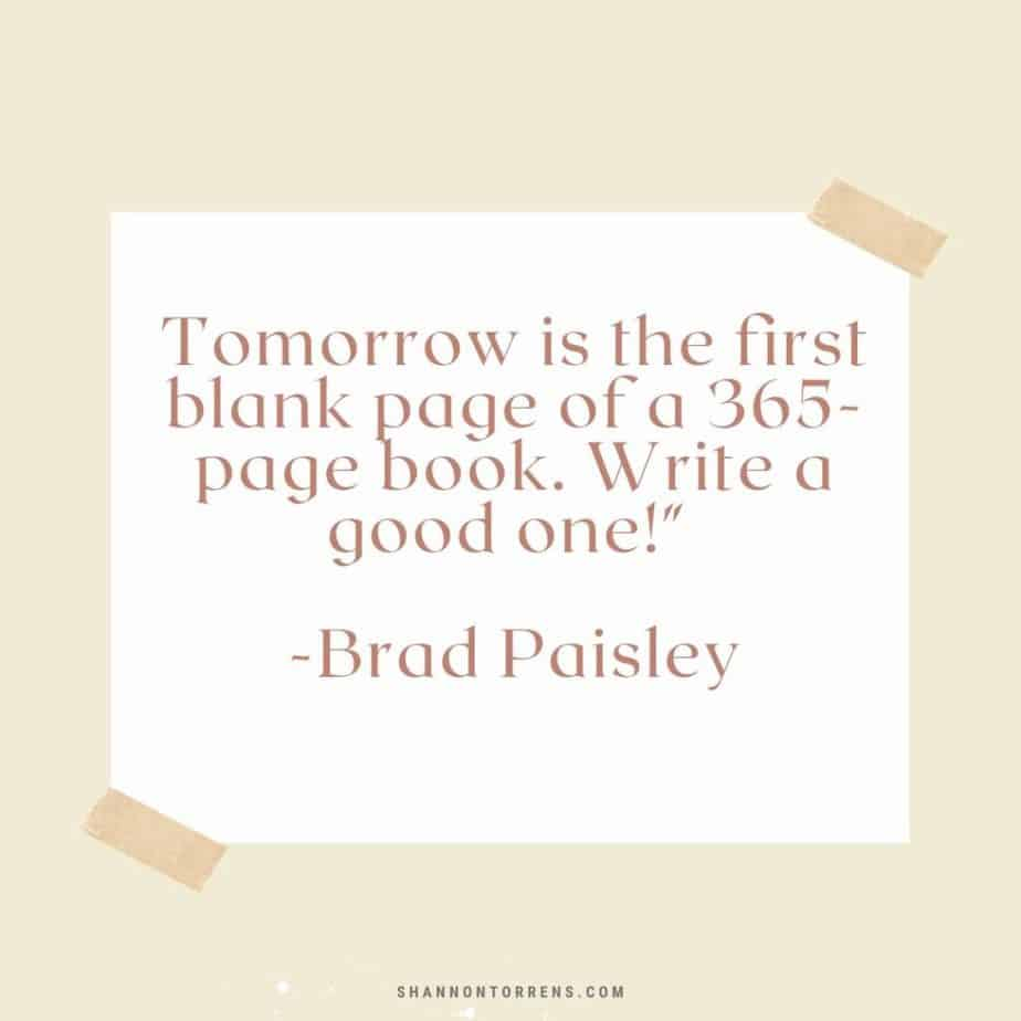 """Tomorrow is the first blank page of a 365-page book. Write a good one!"""" Brad Paisley"""