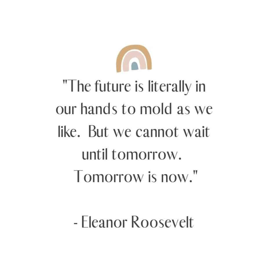 """""""The future is literally in our hands to mold as we like. But we cannot wait until tomorrow. Tomorrow is now."""" - Eleanor Roosevelt"""