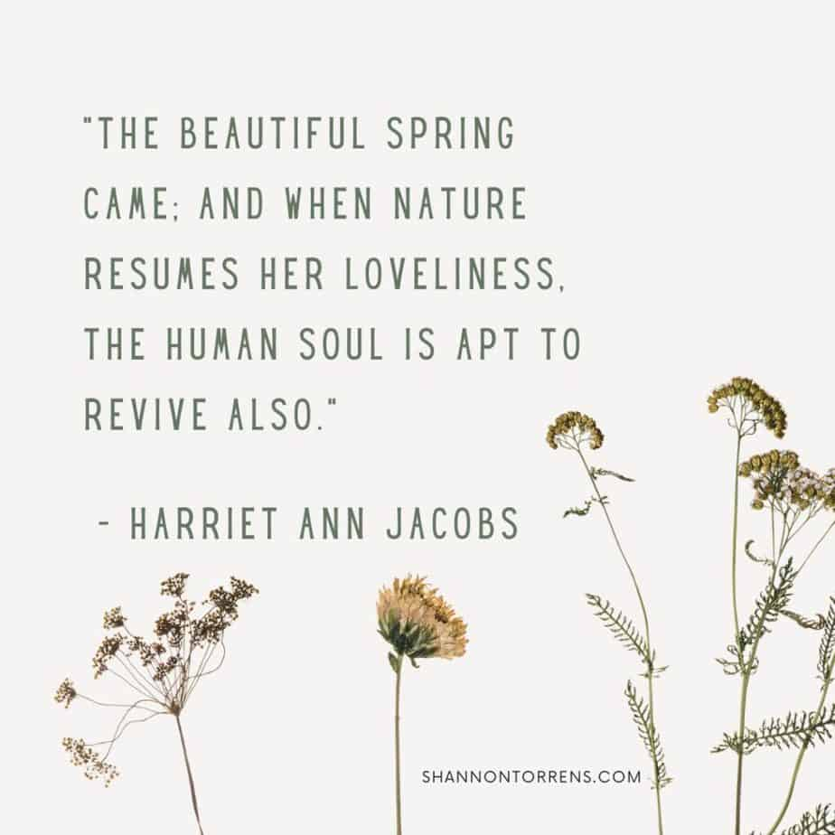 """""""The beautiful spring came; and when nature resumes her loveliness, the human soul is apt to revive also."""" - Harriet Ann Jacobs"""