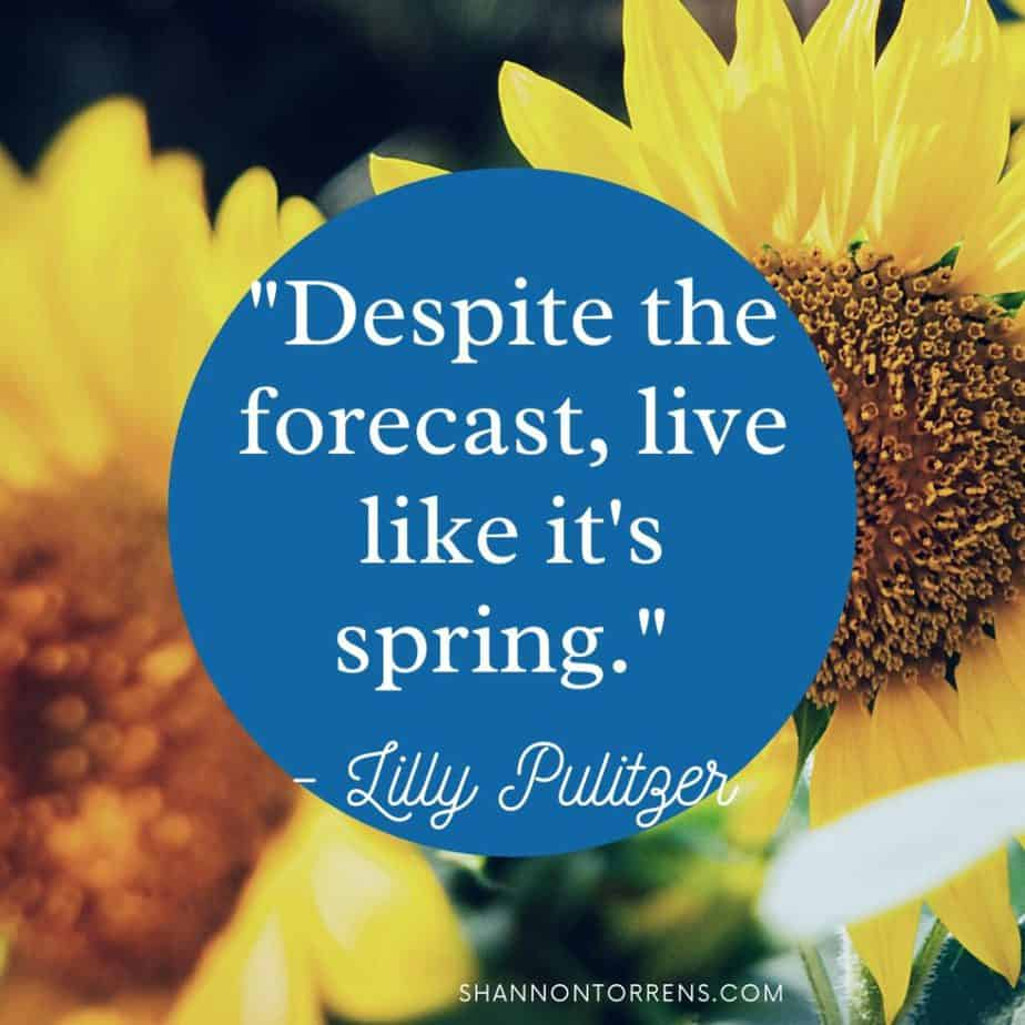 """""""Despite the forecast, live like it's spring."""" - Lilly Pulitzer"""