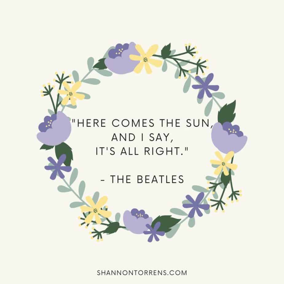 """""""Here comes the sun, and I say, It's all right."""" - The Beatles"""