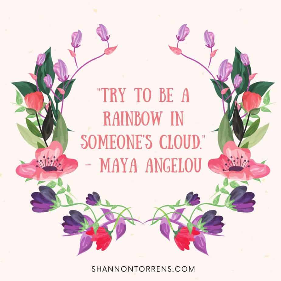 """""""Try to be a rainbow in someone's cloud."""" - Maya Angelou"""