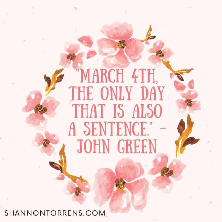 """""""March 4th, the only day that is also a sentence."""" - John Green"""