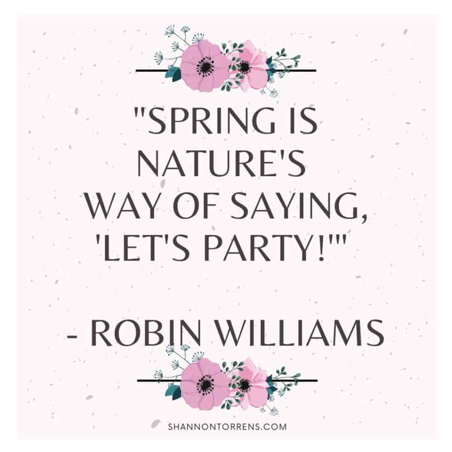 """""""Spring is nature's way of saying, 'Let's Party!'"""" - Robin Williams"""